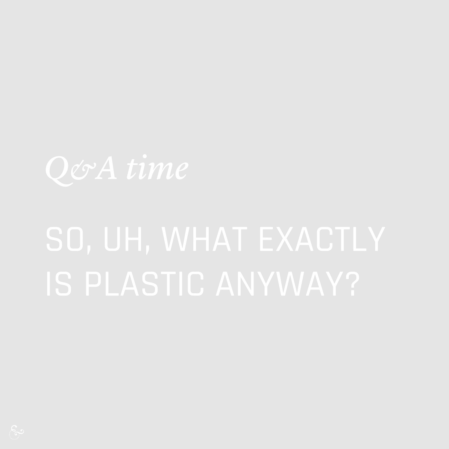 What exactly is plastic? Environment Environmental Questions FAQs Frequently Asked Questions Climate Change Plastics Oceans Animals Nowhere & Everywhere