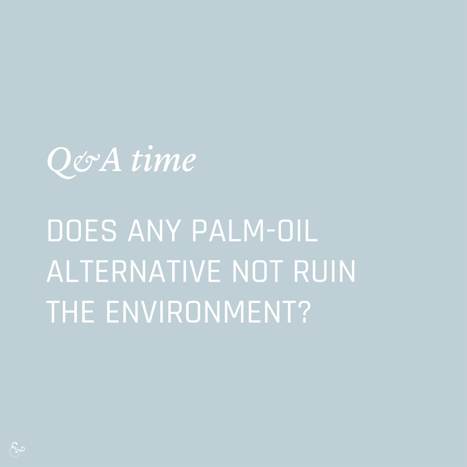 Does any palm oil alternative not ruin the environment? Environment Environmental Questions FAQs Frequently Asked Questions Climate Change Plastics Oceans Animals Nowhere & Everywhere