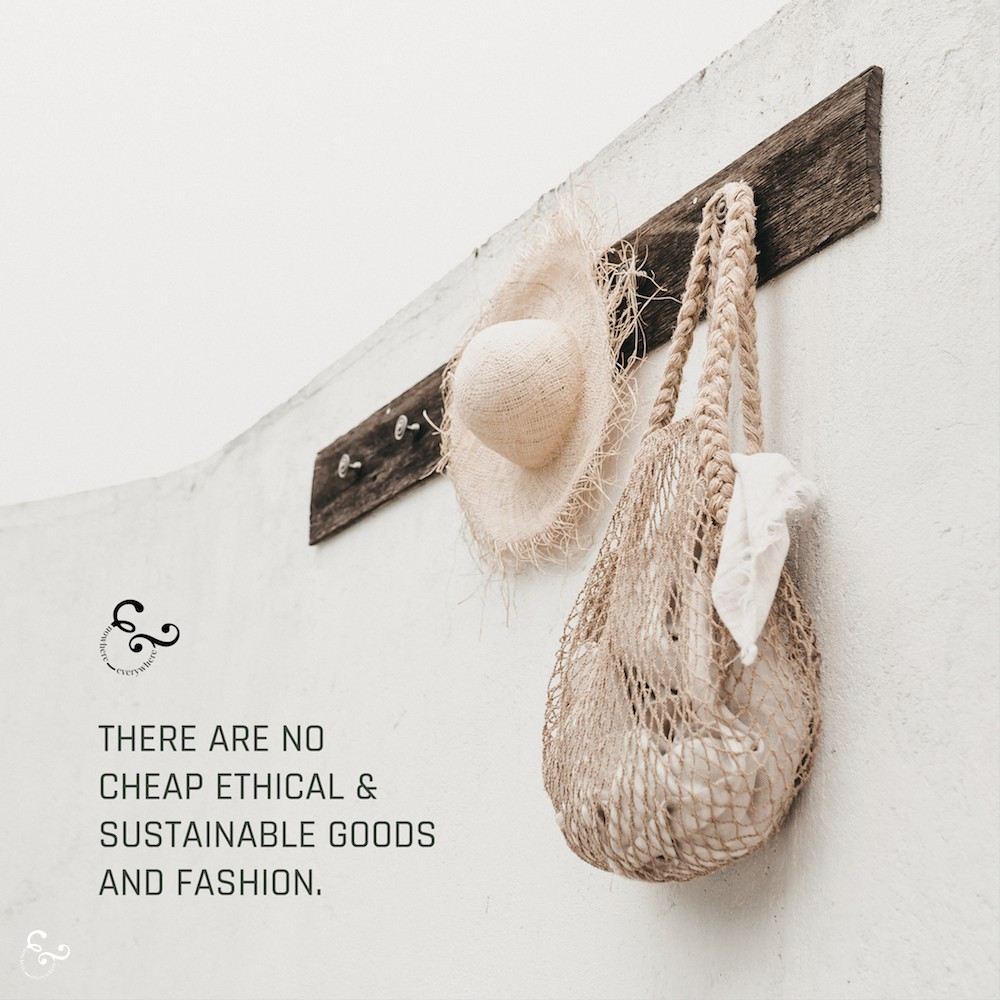 Ethics and Sustainable Fashion and Good Isn't Aren't Cheap Nowhere & Everywhere