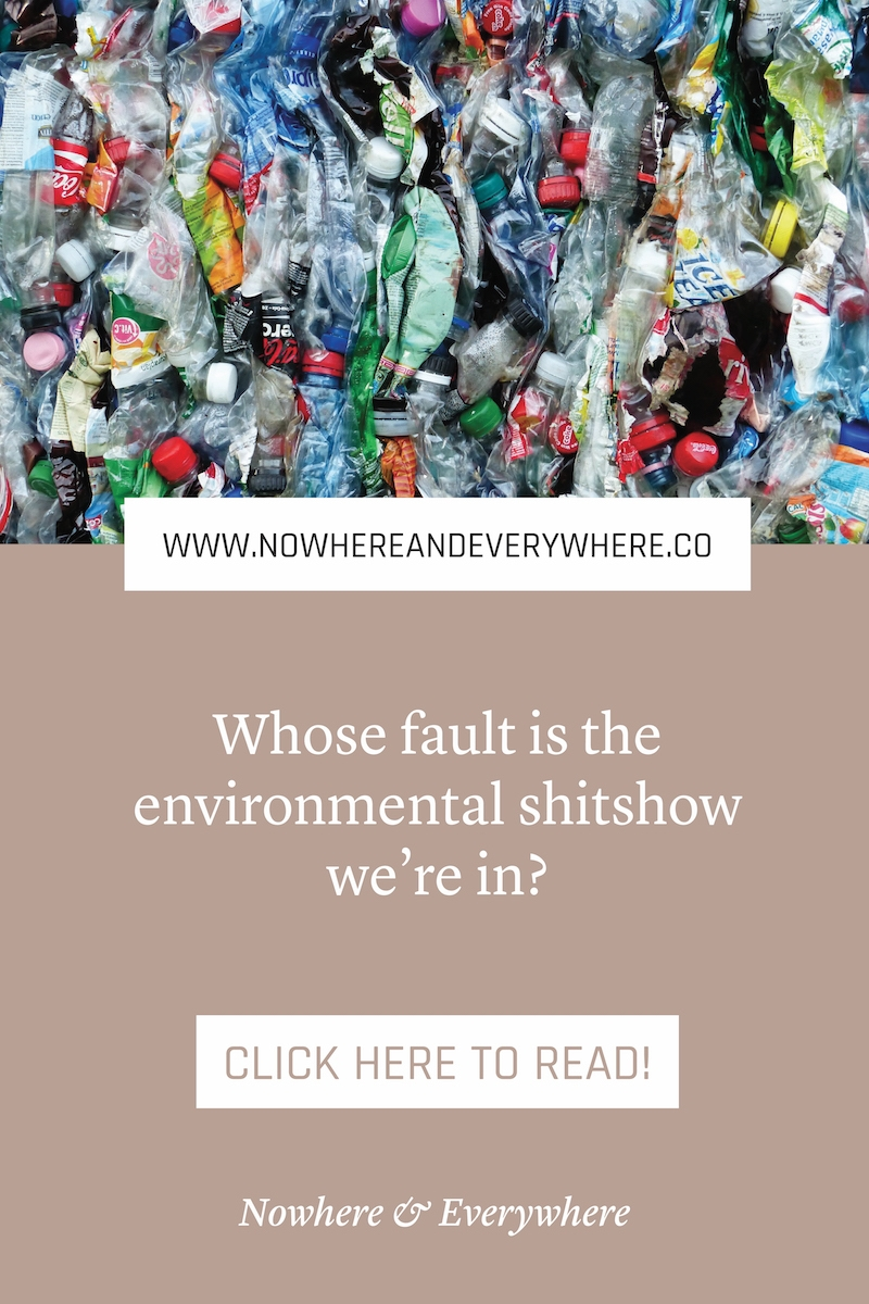 Whose fault is the shitshow we're in anyway? Nowhere & Everywhere Sustainable Travel